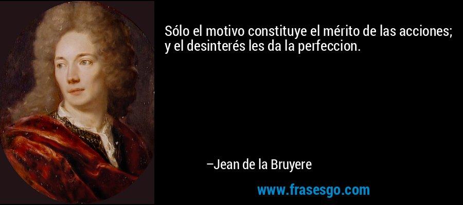 Sólo el motivo constituye el mérito de las acciones; y el desinterés les da la perfeccion. – Jean de la Bruyere