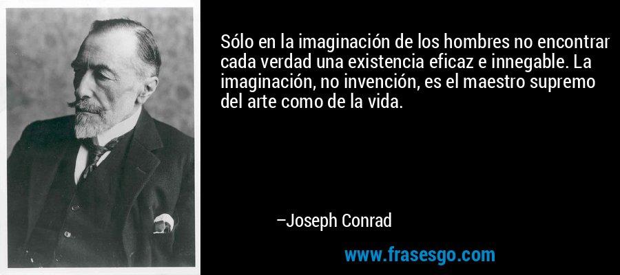 Sólo en la imaginación de los hombres no encontrar cada verdad una existencia eficaz e innegable. La imaginación, no invención, es el maestro supremo del arte como de la vida. – Joseph Conrad