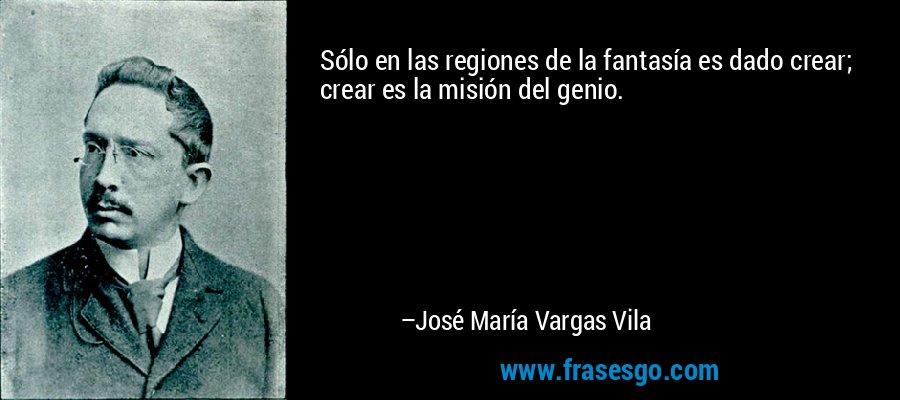 Sólo en las regiones de la fantasía es dado crear; crear es la misión del genio. – José María Vargas Vila