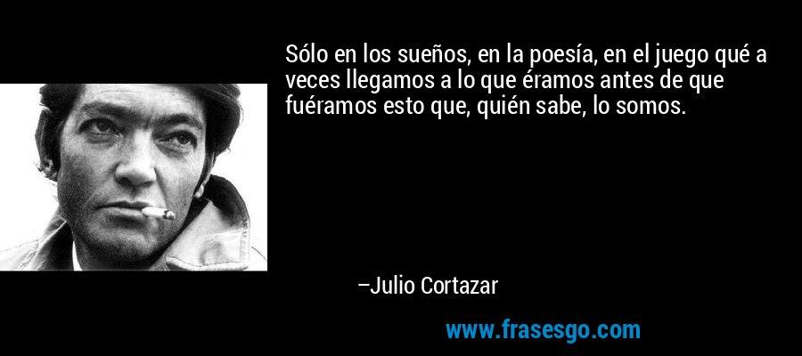 Sólo en los sueños, en la poesía, en el juego qué a veces llegamos a lo que éramos antes de que fuéramos esto que, quién sabe, lo somos. – Julio Cortazar