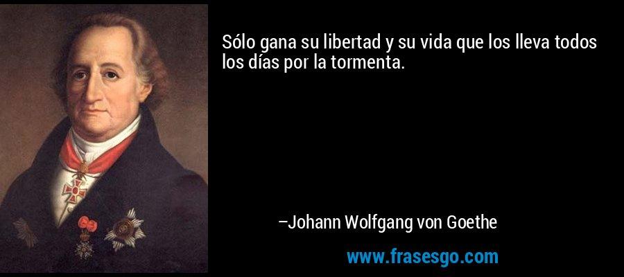 Sólo gana su libertad y su vida que los lleva todos los días por la tormenta. – Johann Wolfgang von Goethe
