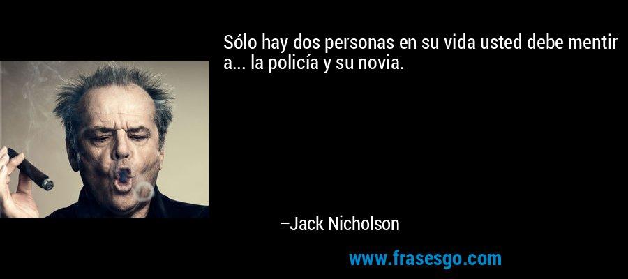 Sólo hay dos personas en su vida usted debe mentir a... la policía y su novia. – Jack Nicholson