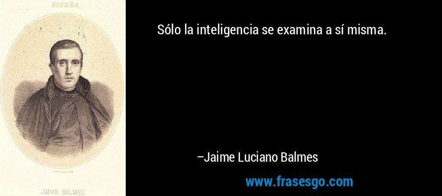 Sólo la inteligencia se examina a sí misma. – Jaime Luciano Balmes