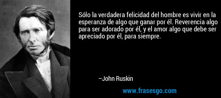 Sólo la verdadera felicidad del hombre es vivir en la esperanza de algo que ganar por él. Reverencia algo para ser adorado por él, y el amor algo que debe ser apreciado por él, para siempre. – John Ruskin
