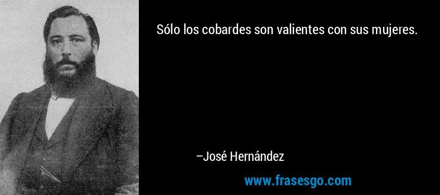 Sólo los cobardes son valientes con sus mujeres. – José Hernández
