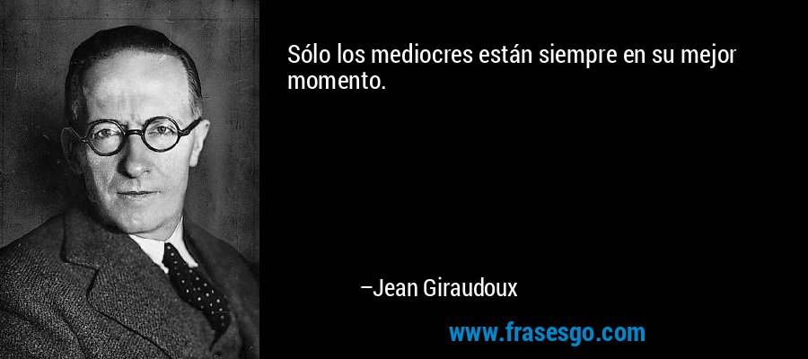 Sólo los mediocres están siempre en su mejor momento. – Jean Giraudoux