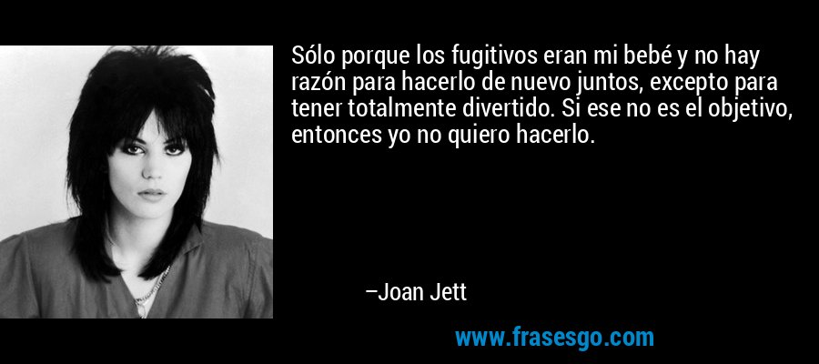 Sólo porque los fugitivos eran mi bebé y no hay razón para hacerlo de nuevo juntos, excepto para tener totalmente divertido. Si ese no es el objetivo, entonces yo no quiero hacerlo. – Joan Jett