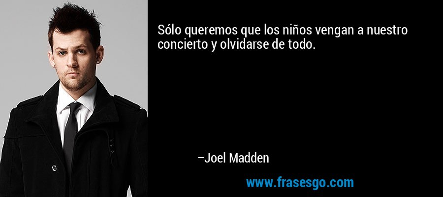 Sólo queremos que los niños vengan a nuestro concierto y olvidarse de todo. – Joel Madden