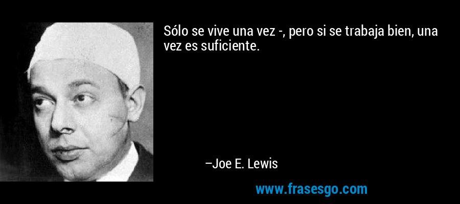 Sólo se vive una vez -, pero si se trabaja bien, una vez es suficiente. – Joe E. Lewis