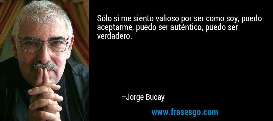 Sólo si me siento valioso por ser como soy, puedo aceptarme, puedo ser auténtico, puedo ser verdadero. – Jorge Bucay