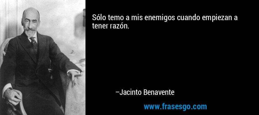 Sólo temo a mis enemigos cuando empiezan a tener razón. – Jacinto Benavente