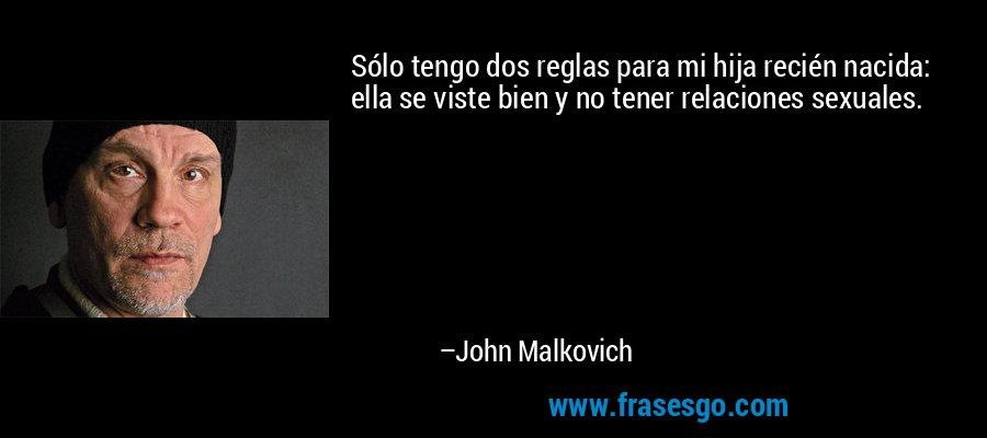 Sólo tengo dos reglas para mi hija recién nacida: ella se viste bien y no tener relaciones sexuales. – John Malkovich