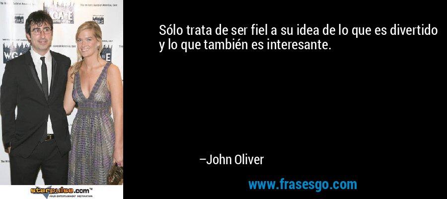 Sólo trata de ser fiel a su idea de lo que es divertido y lo que también es interesante. – John Oliver