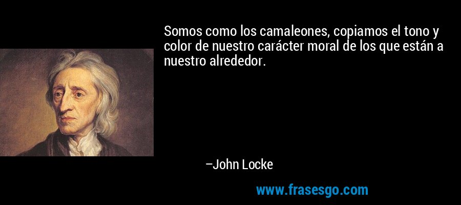 Somos como los camaleones, copiamos el tono y color de nuestro carácter moral de los que están a nuestro alrededor. – John Locke