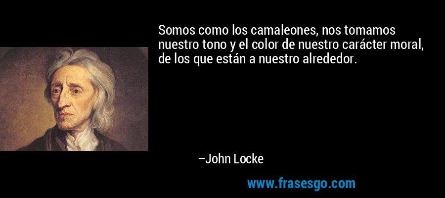 Somos como los camaleones, nos tomamos nuestro tono y el color de nuestro carácter moral, de los que están a nuestro alrededor. – John Locke
