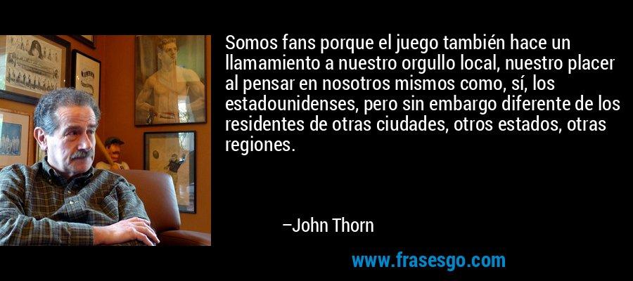 Somos fans porque el juego también hace un llamamiento a nuestro orgullo local, nuestro placer al pensar en nosotros mismos como, sí, los estadounidenses, pero sin embargo diferente de los residentes de otras ciudades, otros estados, otras regiones. – John Thorn