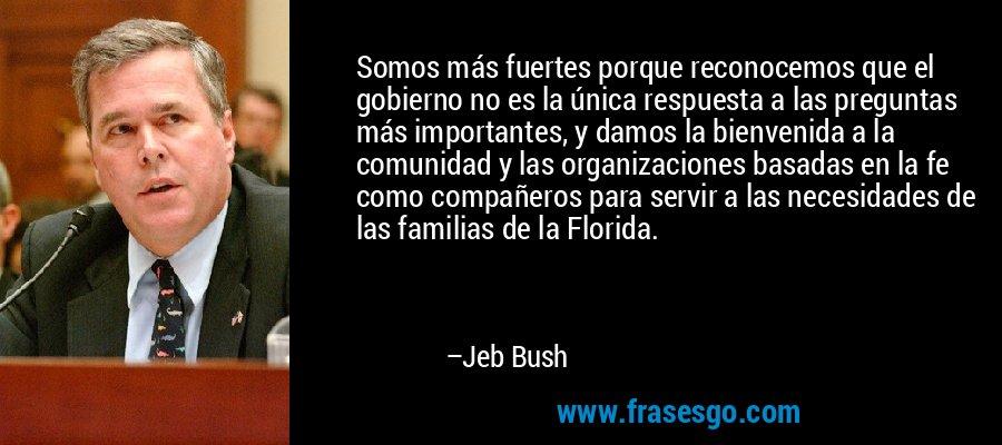 Somos más fuertes porque reconocemos que el gobierno no es la única respuesta a las preguntas más importantes, y damos la bienvenida a la comunidad y las organizaciones basadas en la fe como compañeros para servir a las necesidades de las familias de la Florida. – Jeb Bush