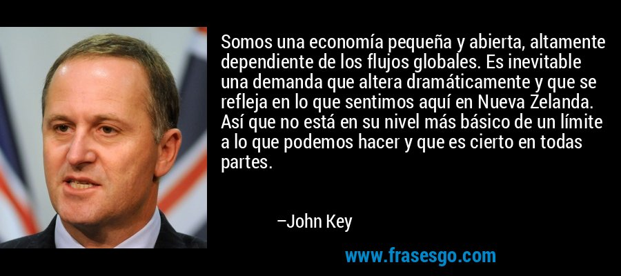 Somos una economía pequeña y abierta, altamente dependiente de los flujos globales. Es inevitable una demanda que altera dramáticamente y que se refleja en lo que sentimos aquí en Nueva Zelanda. Así que no está en su nivel más básico de un límite a lo que podemos hacer y que es cierto en todas partes. – John Key