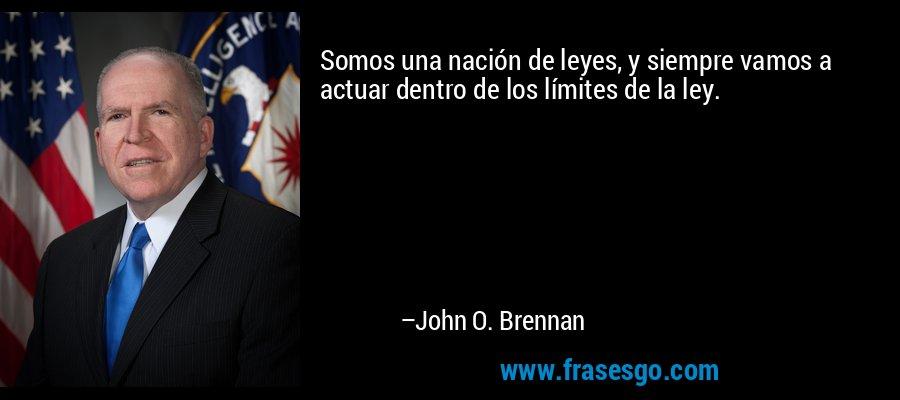 Somos una nación de leyes, y siempre vamos a actuar dentro de los límites de la ley. – John O. Brennan
