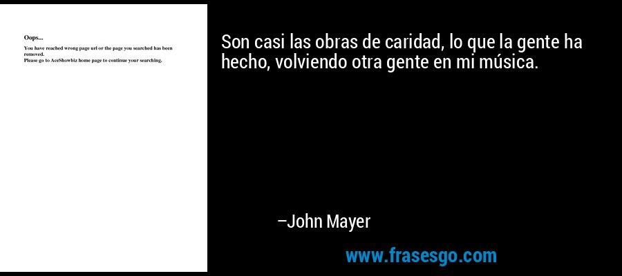 Son casi las obras de caridad, lo que la gente ha hecho, volviendo otra gente en mi música. – John Mayer