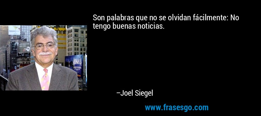 Son palabras que no se olvidan fácilmente: No tengo buenas noticias. – Joel Siegel