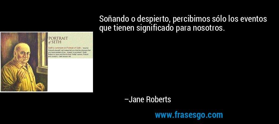 Soñando o despierto, percibimos sólo los eventos que tienen significado para nosotros. – Jane Roberts