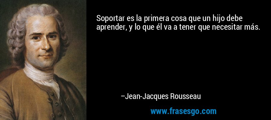 Soportar es la primera cosa que un hijo debe aprender, y lo que él va a tener que necesitar más. – Jean-Jacques Rousseau