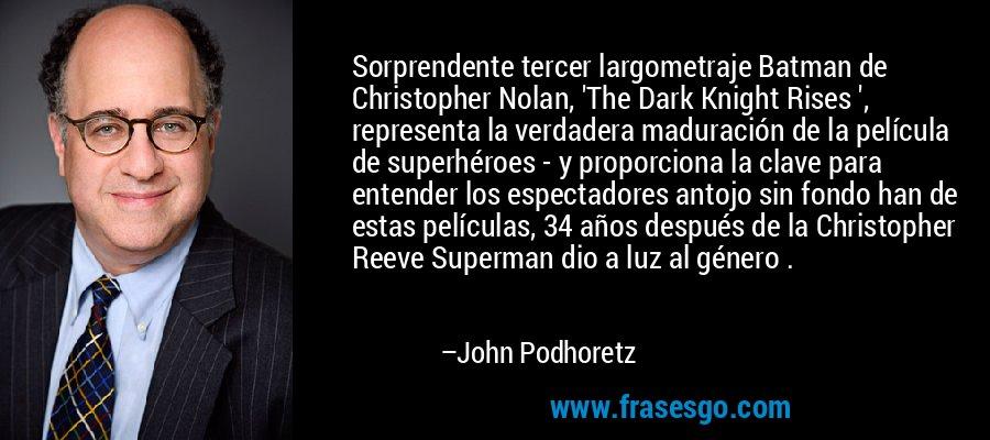 Sorprendente tercer largometraje Batman de Christopher Nolan, 'The Dark Knight Rises ', representa la verdadera maduración de la película de superhéroes - y proporciona la clave para entender los espectadores antojo sin fondo han de estas películas, 34 años después de la Christopher Reeve Superman dio a luz al género . – John Podhoretz