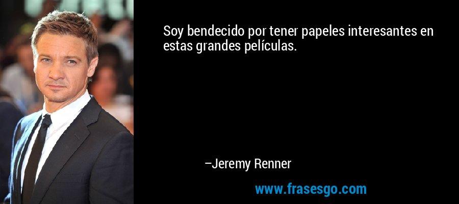 Soy bendecido por tener papeles interesantes en estas grandes películas. – Jeremy Renner