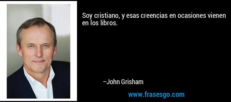 Soy cristiano, y esas creencias en ocasiones vienen en los libros. – John Grisham