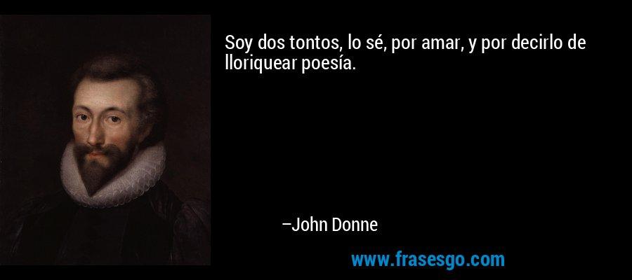 Soy dos tontos, lo sé, por amar, y por decirlo de lloriquear poesía. – John Donne