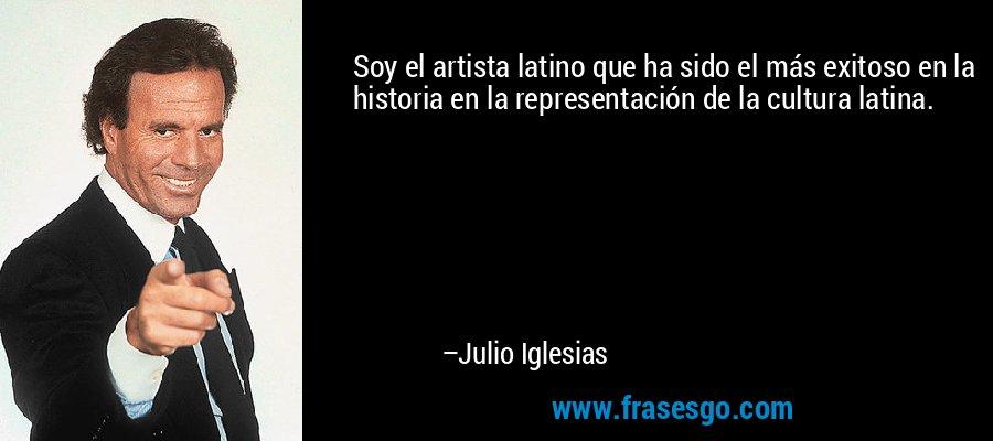 Soy el artista latino que ha sido el más exitoso en la historia en la representación de la cultura latina. – Julio Iglesias