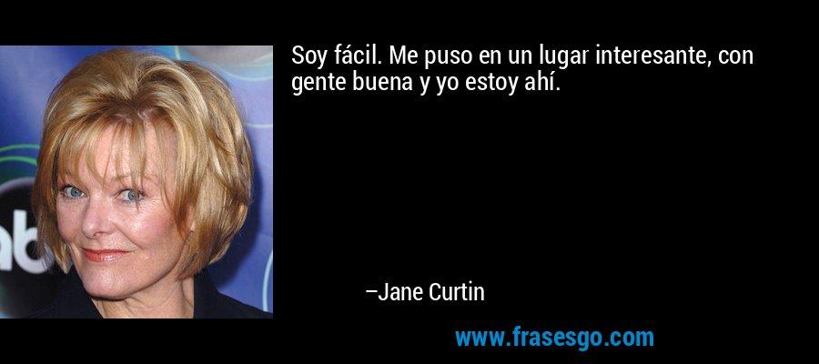 Soy fácil. Me puso en un lugar interesante, con gente buena y yo estoy ahí. – Jane Curtin