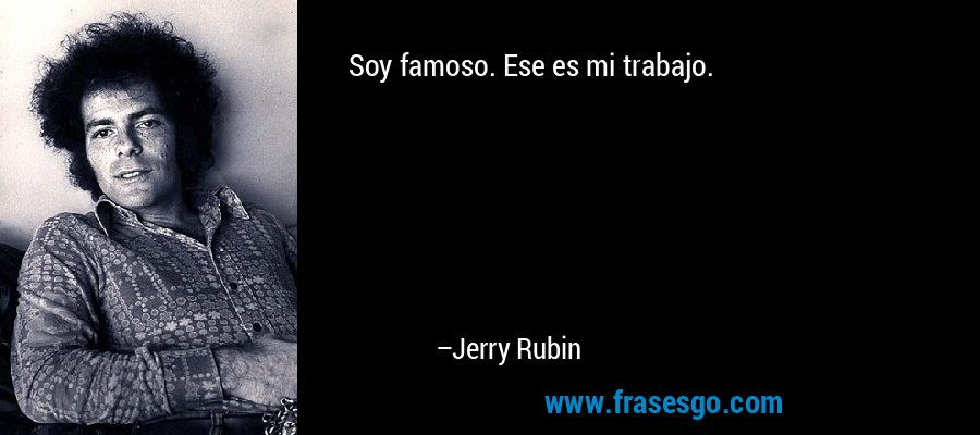 Soy famoso. Ese es mi trabajo. – Jerry Rubin