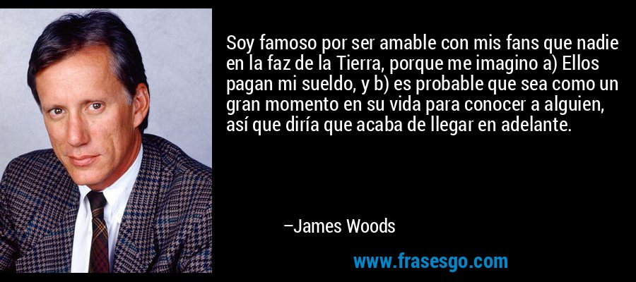 Soy famoso por ser amable con mis fans que nadie en la faz de la Tierra, porque me imagino a) Ellos pagan mi sueldo, y b) es probable que sea como un gran momento en su vida para conocer a alguien, así que diría que acaba de llegar en adelante. – James Woods