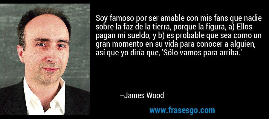 Soy famoso por ser amable con mis fans que nadie sobre la faz de la tierra, porque la figura, a) Ellos pagan mi sueldo, y b) es probable que sea como un gran momento en su vida para conocer a alguien, así que yo diría que, 'Sólo vamos para arriba.' – James Wood