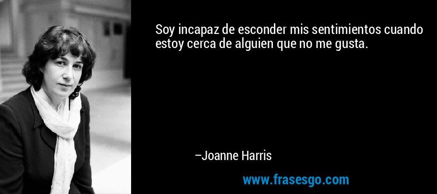 Soy incapaz de esconder mis sentimientos cuando estoy cerca de alguien que no me gusta. – Joanne Harris
