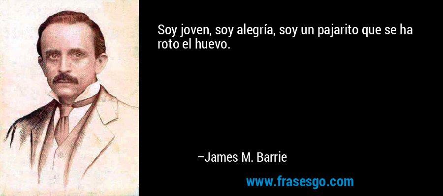 Soy joven, soy alegría, soy un pajarito que se ha roto el huevo. – James M. Barrie