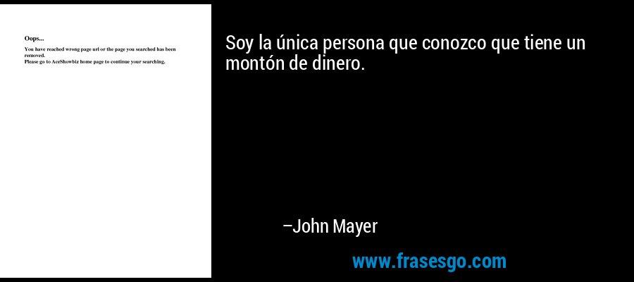 Soy la única persona que conozco que tiene un montón de dinero. – John Mayer