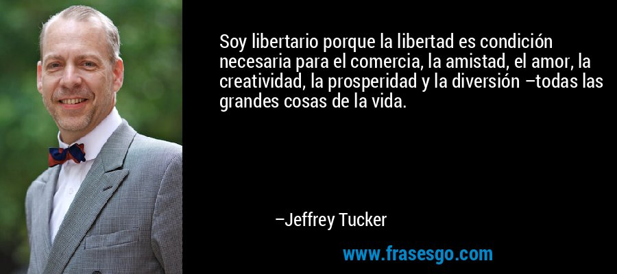 Soy libertario porque la libertad es condición necesaria para el comercia, la amistad, el amor, la creatividad, la prosperidad y la diversión –todas las grandes cosas de la vida. – Jeffrey Tucker