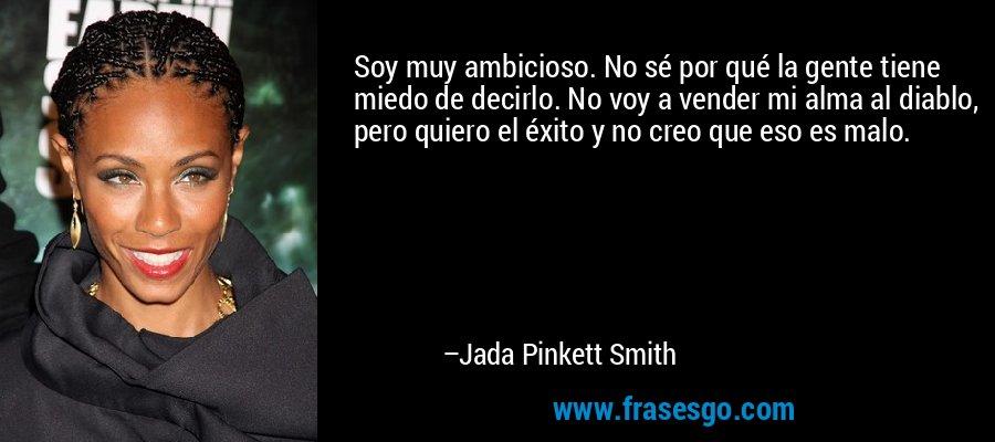 Soy muy ambicioso. No sé por qué la gente tiene miedo de decirlo. No voy a vender mi alma al diablo, pero quiero el éxito y no creo que eso es malo. – Jada Pinkett Smith