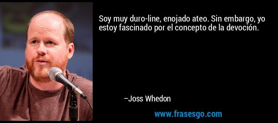 Soy muy duro-line, enojado ateo. Sin embargo, yo estoy fascinado por el concepto de la devoción. – Joss Whedon