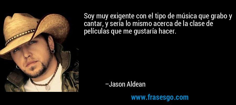 Soy muy exigente con el tipo de música que grabo y cantar, y sería lo mismo acerca de la clase de películas que me gustaría hacer. – Jason Aldean