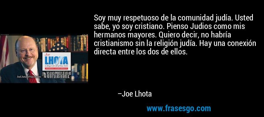 Soy muy respetuoso de la comunidad judía. Usted sabe, yo soy cristiano. Pienso Judios como mis hermanos mayores. Quiero decir, no habría cristianismo sin la religión judía. Hay una conexión directa entre los dos de ellos. – Joe Lhota