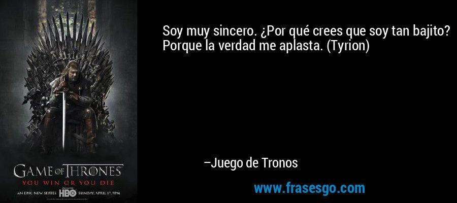 Soy muy sincero. ¿Por qué crees que soy tan bajito? Porque la verdad me aplasta. (Tyrion) – Juego de Tronos