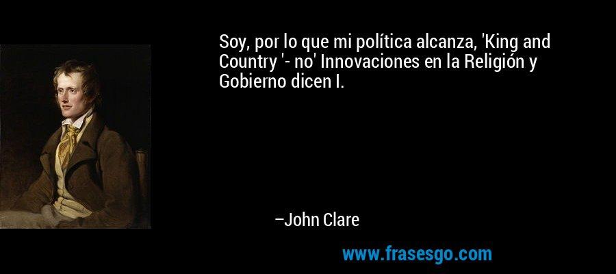 Soy, por lo que mi política alcanza, 'King and Country '- no' Innovaciones en la Religión y Gobierno dicen I. – John Clare