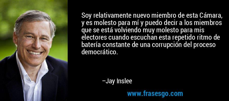 Soy relativamente nuevo miembro de esta Cámara, y es molesto para mí y puedo decir a los miembros que se está volviendo muy molesto para mis electores cuando escuchan esta repetido ritmo de batería constante de una corrupción del proceso democrático. – Jay Inslee