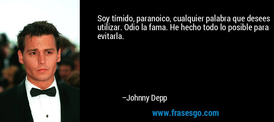 Soy tímido, paranoico, cualquier palabra que desees utilizar. Odio la fama. He hecho todo lo posible para evitarla. – Johnny Depp