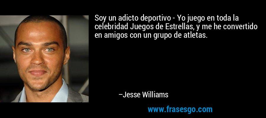 Soy un adicto deportivo - Yo juego en toda la celebridad Juegos de Estrellas, y me he convertido en amigos con un grupo de atletas. – Jesse Williams