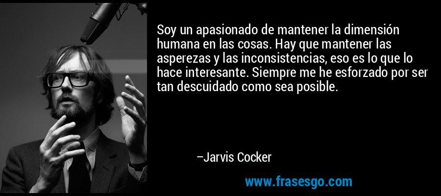 Soy un apasionado de mantener la dimensión humana en las cosas. Hay que mantener las asperezas y las inconsistencias, eso es lo que lo hace interesante. Siempre me he esforzado por ser tan descuidado como sea posible. – Jarvis Cocker